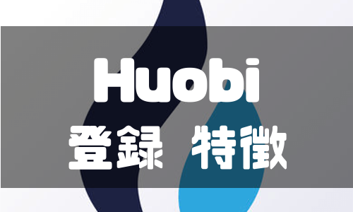 世界トップクラスを誇るHuobi (フォビ)に登録 | 特徴やメリットを徹底解説!