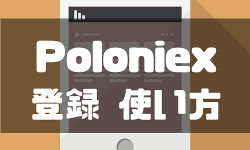 Poloniex(ポロニエックス)の登録方法や使い方を徹底解説!