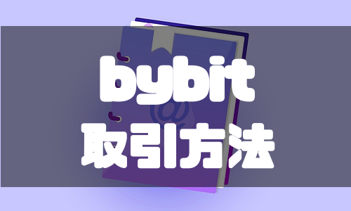 bybit(バイビット)の使い方から取引方法までを具体的に解説!
