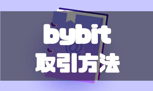bybit(バイビット)の使い方と具体的な取引方法を解説!