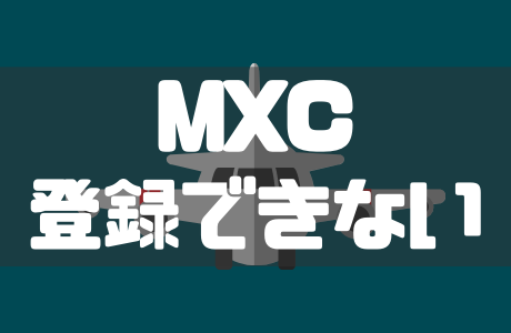 海外仮想通貨取引所MXC(エムエックスシー)に登録できない理由と対処法